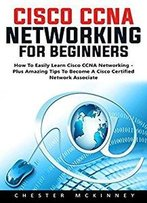 Cisco Ccna Networking For Beginners: How To Easily Learn Cisco Ccna Networking