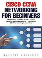 Cisco Ccna Networking For Beginners : The Ultimate Guide To Become A Cisco Certified Network Associate
