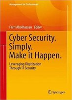 Cyber Security. Simply. Make It Happen.: Leveraging Digitization Through It Security