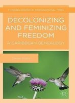 Decolonizing And Feminizing Freedom: A Caribbean Genealogy (Thinking Gender In Transnational Times)