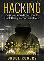 Hacking: Beginners Guide On How To Hack Using Python And Linux