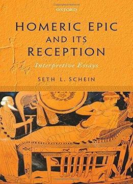 Homeric Epic And Its Reception: Interpretive Essays by Seth L. Schein /2016 / English / PDF