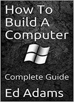 How To Build A Computer: Complete Guide