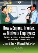 How To Engage, Involve, And Motivate Employees: Building A Culture Of Lean Leadership And Two-Way Communication