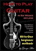 How To Play Guitar In Six Weeks Or Less: All-In-One Beginner Methods