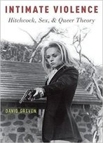 Intimate Violence: Hitchcock, Sex, And Queer Theory