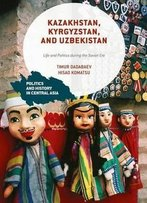 Kazakhstan, Kyrgyzstan, And Uzbekistan: Life And Politics During The Soviet Era (Politics And History In Central Asia)