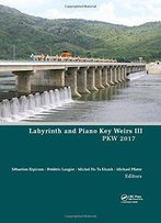 Labyrinth And Piano Key Weirs Iii: Proceedings Of The 3rd International Workshop On Labyrinth And Piano Key Weirs