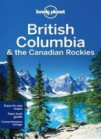 Lonely Planet British Columbia & The Canadian Rockies, 6 Edition