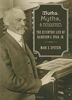 Moths, Myths, And Mosquitoes: The Eccentric Life Of Harrison G. Dyar, Jr.
