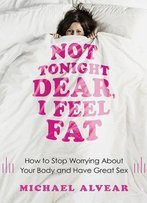Not Tonight Dear, I Feel Fat: How To Stop Worrying About Your Body And Have Great Sex: The Sex Advice Book For Women