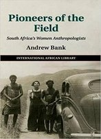 Pioneers Of The Field: South Africa's Women Anthropologists