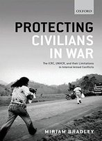 Protecting Civilians In War: The Icrc, Unhcr, And Their Limitations In Internal Armed Conflicts