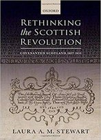 Rethinking The Scottish Revolution: Covenanted Scotland, 1637-1651