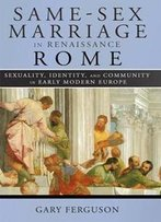 Same-Sex Marriage In Renaissance Rome : Sexuality, Identity, And Community In Early Modern Europe