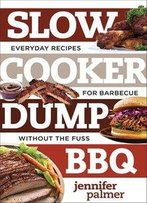 Slow Cooker Dump Bbq: Everyday Recipes For Barbecue Without The Fuss