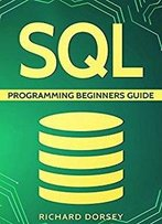Sql: Programming Beginners Guide (Step-By-Step Sql, Programming Basics, Sql Programming