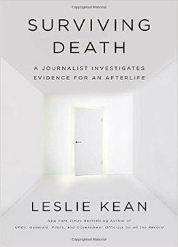 Surviving Death A Journalist Investigates Evidence For An Afterlife