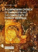 The Armenian Church Of Famagusta And The Complexity Of Cypriot Heritage: Prayers Long Silent (Mediterranean Perspectives)