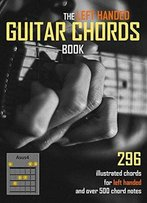 The Left Handed Guitar Chords Book: 296 Illustrated Chords And Over 500 Chord Notes