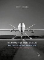 The Morality Of Drone Warfare And The Politics Of Regulation (New Security Challenges)