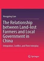 The Relationship Between Land-Lost Farmers And Local Government In China: Integration, Conflict, And Their Interplay