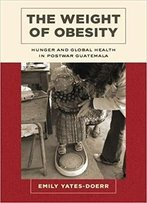 The Weight Of Obesity: Hunger And Global Health In Postwar Guatemala