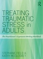 Treating Traumatic Stress In Adults: The Practitioner'S Expressive Writing Workbook