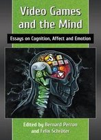 Video Games And The Mind : Essays On Cognition, Affect And Emotion