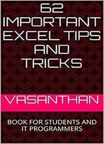 62 Important Excel Tips And Tricks: Book For Students And It Programmers