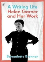 A Writing Life: Helen Garner And Her Work