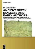 Ancient Greek Dialects And Early Authors: Introduction To The Dialect Mixture In Homer, With Notes On Lyric
