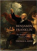 Benjamin Franklin: The Religious Life Of A Founding Father