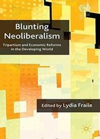 Blunting Neoliberalism: Tripartism And Economic Reforms In The Developing World (International Labour Organization