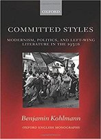 Committed Styles: Modernism, Politics, And Left-Wing Literature In The 1930s