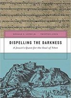 Dispelling The Darkness: A Jesuit's Quest For The Soul Of Tibet