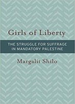 Girls Of Liberty: The Struggle For Suffrage In Mandatory Palestine (Brandeis Series On Gender, Culture, Religion, And Law & Hbi