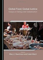 Global Food, Global Justice: Essays On Eating Under Globalization