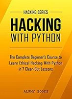 Hacking: Hacking With Python - The Complete Beginner's Course To Learn Ethical Hacking With Python In 7 Clear-Cut Lessons