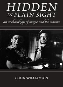 Hidden In Plain Sight : An Archaeology Of Magic And The Cinema