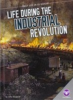 Life During The Industrial Revolution (Daily Life In Us History)