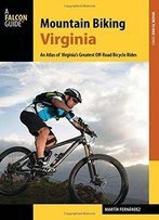 Mountain Biking Virginia: An Atlas Of Virginia's Greatest Off-Road Bicycle Rides