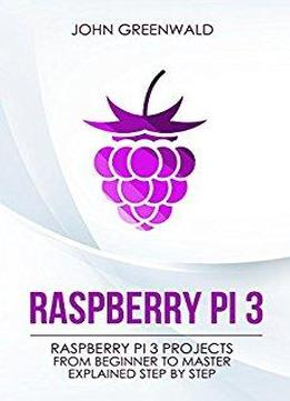 Raspberry Pi 3: Raspberry Pi 3 Projects From Beginner To