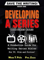 Save The Writing! Developing A Series With Series Bibles: A Production Guide For Writing Series Bibles For Tv, Film And Fiction
