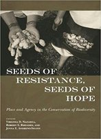 Seeds Of Resistance, Seeds Of Hope: Place And Agency In The Conservation Of Biodiversity