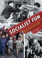Socialist Fun : Youth, Consumption, And State-Sponsored Popular Culture In The Soviet Union, 1945–1970