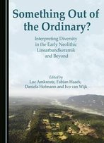 Something Out Of The Ordinary? Interpreting Diversity In The Early Neolithic Linearbandkeramik And Beyond