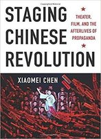 Staging Chinese Revolution: Theater, Film, And The Afterlives Of Propagand