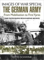 The German Army From Mobilisation To First Ypres (Images Of War Special)