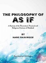 The Philosophy Of As If: A System Of The Theoretical, Practical And Religious Fictions Of Mankind